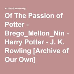 Of The Passion of Potter - Chapter 1 - Brego_Mellon_Nin - Harry Potter Archive Of Our Own, Severus Snape, Slytherin, Harry Potter, Passion, Thoughts, Face, Faces, Slytherin House