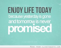 enjoy life today because yesterday is gone and tomorrow is never promised.