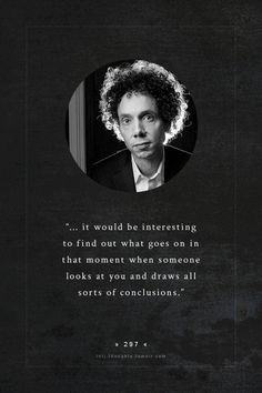 """... it would be interesting to find out what goes on in that moment when someone looks at you and draws all sorts of conclusions."" ~ INTJ Malcolm Gladwell (born September 3, 1963), Canadian journalist, bestselling author, & speaker. The assumptions people make about me are usually fairly amusing :-) #introvert"