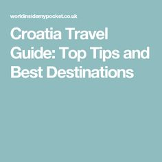 Croatia Travel Guide: Top Tips and Best Destinations