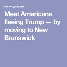 Meet Americans fleeing Trump — by moving to New Brunswick