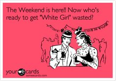 The Weekend is here!! Now who's ready to get 'White Girl' wasted?