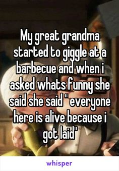 "My great grandma started to giggle at a barbecue and when i asked whats funny she said she said "" everyone here is alive because i got laid"""