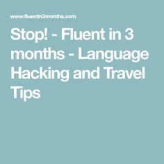 Stop! - Fluent in 3 months - Language Hacking and Travel Tips