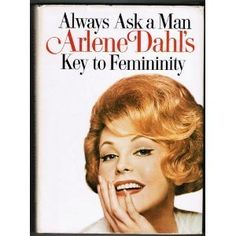 ALWAYS ASK A MAN by actress Arlene Dahl ~ Another book that was written some years back, but I think every girl today should have a copy.  It has wonderful advice for women who want to be beautiful inside and out.