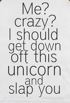 Me? Crazy? I should get down off this unicorn and slap you. #funnypics #funny #lol Funny Quotes About Life, Life Quotes, Quotes About Life, Quote Life, Funny Quotes On Life, Funny Life Quotes, Quotes On Life, Life Lesson Quotes