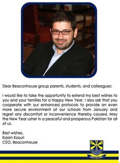 Dear Beaconhouse group parents, students, and colleagues:   I would like to take the opportunity to extend my best wishes to you and your families for a happy New Year. I also ask that you cooperate with our enhanced protocols to provide an even more secure environment at our schools from January and regret any discomfort or inconvenience thereby caused. May the New Year usher in a peaceful and prosperous Pakistan for all of us.   Best wishes,  Kasim Kasuri CEO, Beaconhouse