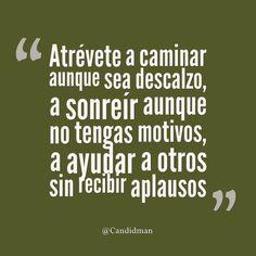"""""""Atrévete a caminar aunque sea descalzo, a sonreír aunque no tengas motivos, a ayudar a otros sin recibir aplausos"""". @candidman #Frases #Motivacion #Candidman"""