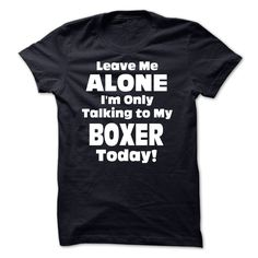 Leave Me Alone Im Only Talking To My Boxer Today! - Fun T Shirt, Hoodie, Sweatshirt
