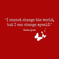 """I Cannot Change the World, but I Can Change Myself."" - Gandhi"
