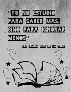 """""""Yo no estudio para saber más, sino para ignorar menos."""" -Sor Juana Inés de la Cruz (""""I don't study to know more, but rather to ignore less."""")"""