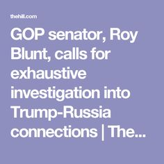 GOP senator, Roy Blunt, calls for exhaustive investigation into Trump-Russia connections | TheHill