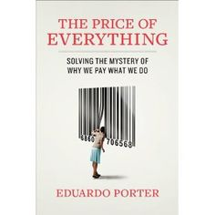 """THE PRICE OF EVERYTHING By Eduardo Porter offers a penetrating look into """"motivating forces shaping our lives,"""" including its cultural, political & economic effects. . I seriously want to get my grubby paws all over this sucker!"""
