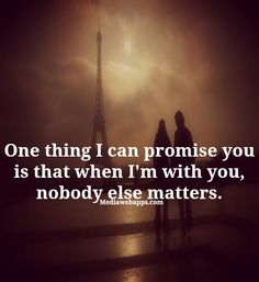 One thing I can promise you is that when I`m with you, nobody else matters....#Love #Quote #Saying