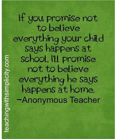 """If you promise not to believe everything your child says happens at school, I'll promise not to believe everything he says happens at home."" Anonymous Teacher"