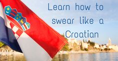 I couldn't stop laughing!!! I grew up hearing all these phrases.  Croatian swear words - phrases you won't find in a travel guide.