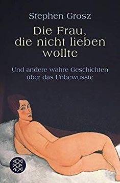Die Frau, die nicht lieben wollte: Und andere wahre Geschichten über das Unbewusste: Amazon.de: Stephen Grosz, Bernhard Robben: Bücher