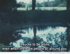 It sucks to be alone even when there are people all around you
