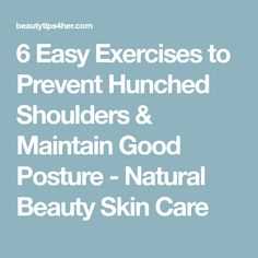 6 Easy Exercises to Prevent Hunched Shoulders & Maintain Good Posture - Natural Beauty Skin Care