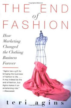 The End of Fashion: How Marketing Changed the Clothing Business Forever by Teri Agins (SWWC vol 1, issue 24 http://tinyletter.com/lschmeiser/letters/so-what-who-cares-vol-1-issue-24-how-radical-transparency-is-now-a-luxury-good)