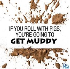 If you roll with pigs, you're going to get muddy. #DrPhil