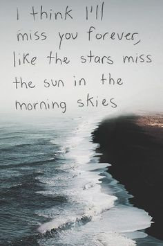 Missing You: 22 Honest Quotes About Grief I think I'll miss you forever, like the stars miss the sun in the morning skies.