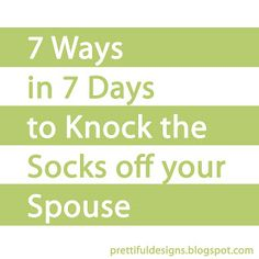 7 Ways in 7 Days to Knock the Socks Off Your Spouse - Start the Monday before and end on Father's/Mother's Day; or the week before his/her birthday; or your wedding Anniversary! Or, just because.......