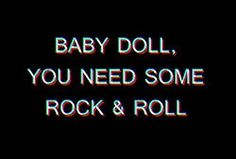 baby doll, you need some rock&roll