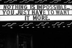 Nothing is impossible....you just have to want it more.
