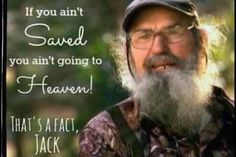 """""""if you ain't saved you aint goin to heaven! That's a fact jack!"""" #Si #Duck Dynasty #Quotes"""