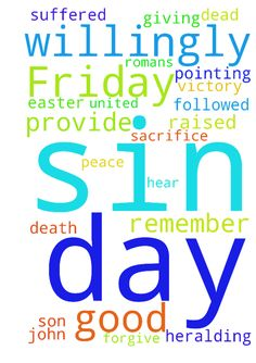 On Good Friday we remember the day Jesus willingly -  On Good Friday we remember the day Jesus willingly suffered and died by crucifixion as the ultimate sacrifice for our sins 1 John 110. It is followed by Easter, the glorious celebration of the day Jesus was raised from the dead, heralding his victory over sin and death and pointing ahead to a future resurrection for all who are united to him by faith Romans 65. Thank you God for giving your son to us. Please forgive us all for our sins…