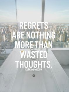 Regrets are nothing more than wasted thoughts.