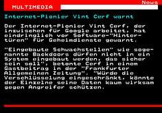 461.1. News MULTIMEDIA. Internet-Pionier Vint Cerf warnt. Der Internet-Pionier Vint Cerf, der inzwischen für Google arbeitet, hat eindringlich vor Software- Hinter- türen für Geheimdienste gewarnt. Eingebaute Schwachstellen wie soge- nannte Backdoors dürfen nicht in ein System eingebaut werden, das sicher sein soll , betonte Cerf in einem Gastbeitrag in der Frankfurter Allgemeinen Zeitung . Würde die Verschlüsselung eingeschränkt, könnte der Einzelne seine Daten kaum wirksam gegen Angreifer…