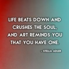 """""""Life beats down and crushes the soul. Art reminds you that you have one"""""""