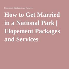 How to Get Married in a National Park | Elopement Packages and Services