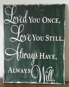 Loved you Once,Love you Still,Always have,Always Will Stretched Canvas Sign