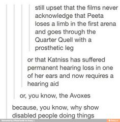 The movies, and our media, do exactly what the Capitol did in the books. They mask the deaths & cruelty with romance & some pretty clothes. They show Everlark instead of people dying because they had no option. Team Peeta or Team Gale??? Why not team Katniss? Let's be honest, this is THE point some of the media have focused on the most. Because apparently, choosing which one of two boys she's going to fuck is WAY more important than standing up for what's right and making a change in the…