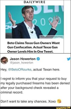 DAILYWIRE Beto Claims Texas Gun Owners Want Gun Confiscation. Actual Texas Gun Owner Levels Him In One Tweet. Jason Howerton O , @jason howenon Hey, @BetoORourke, actual Texan here. I regret to inform you that your request to buy my legally purchased firearms has been denied after your background check revealed a... #fridaythe13th #movies #quotes #motivation #think #life #death #political #dank #dailywire #beto #owners #want #actual #owner #levels #him #in #one #tweet #jason #howerton #meme Friday The 13th Memes, Funny Friday, Friday Humor, Funny Text Posts, Funny Texts, Internet Quotes, Texas Humor, Daily Wire, Quotes Motivation