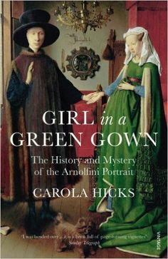Girl in a Green Gown: The History and Mystery of the Arnolfini Portrait: Amazon.co.uk: Carola Hicks: 9780099526896: Books