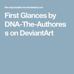 First Glances by DNA-The-Authoress on DeviantArt