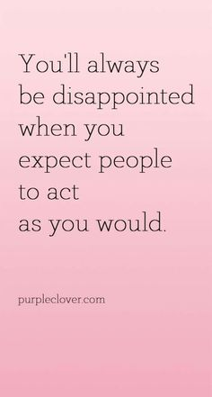 You'll always be disappointed when you expect people to act as you would.