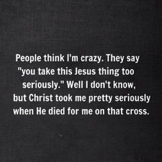 Yes I do take this Jesus thing very seriously.... it is such a wonderful thing that you ought to try it.