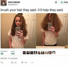 YOU DON'T REALIZE HOW TRUE THIS ACTUALLY IS! I HAVE TO BRUSH MY HAIR WHEN ITS WET OR THAT HAPPENS AND THERES NO TAMING IT!