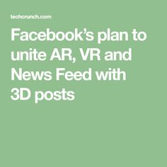 Facebook's plan to unite AR, VR and News Feed with 3Dposts Augmented Reality, How To Plan, Digital, Vr, News, Posts, Messages
