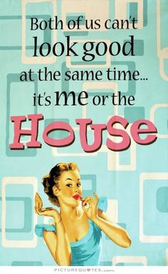 Both of us can't look good at the same time - it's me or the house. . Picture Quotes.