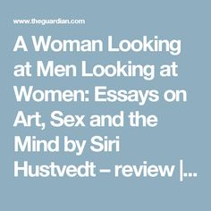 A Woman Looking at Men Looking at Women: Essays on Art, Sex and the Mind by Siri Hustvedt – review | Books | The Guardian