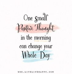 One small positive thought in the morning can change your whole day.