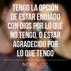 """""""Tengo la opción de estar enojado con Dios por lo que no tengo, o estar agradecido por lo que tengo."""" - Nick Vujicic"""