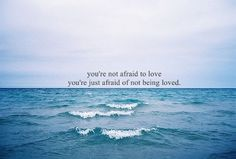 """""""You're not afraid to love. You're just afraid of not being loved."""""""