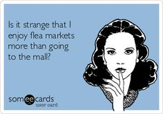 """""""Is it strange that I enjoy flea markets more than going to the mall?"""" ecards"""